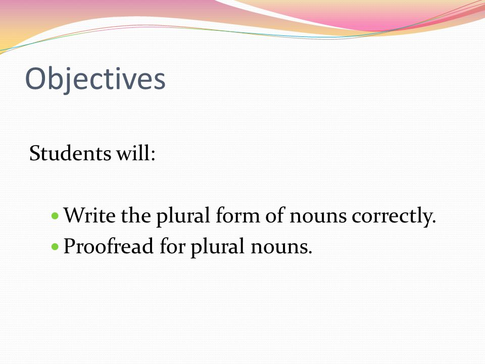 Objectives Students will: Write the plural form of nouns correctly.
