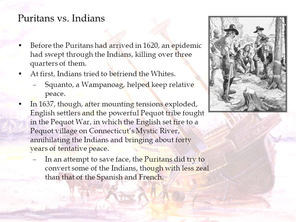 Puritans vs. Indians Before the Puritans had arrived in 1620, an epidemic had swept through the Indians, killing over three quarters of them.