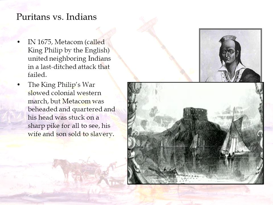 Puritans vs. Indians IN 1675, Metacom (called King Philip by the English) united neighboring Indians in a last-ditched attack that failed.