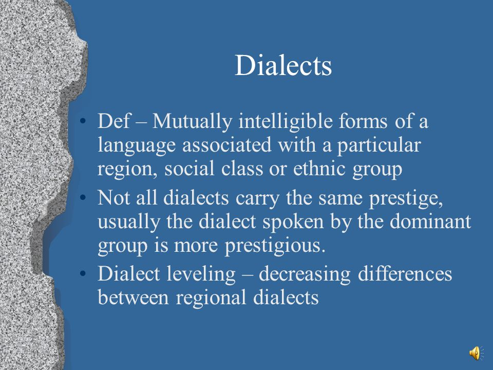 Dialects Def – Mutually intelligible forms of a language associated with a particular region, social class or ethnic group.