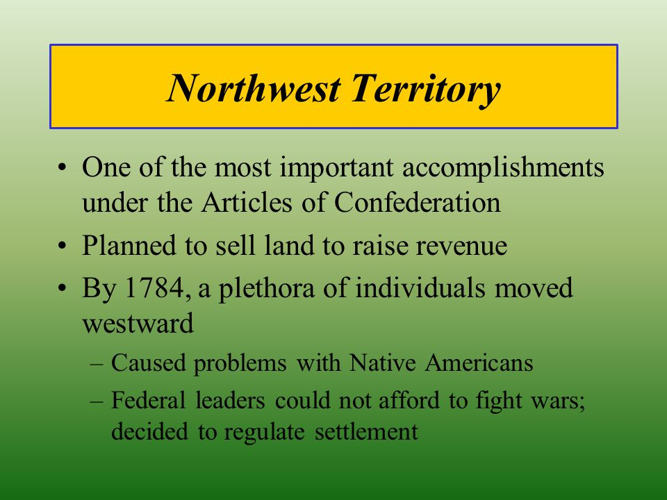 Northwest Territory One of the most important accomplishments under the Articles of Confederation. Planned to sell land to raise revenue.