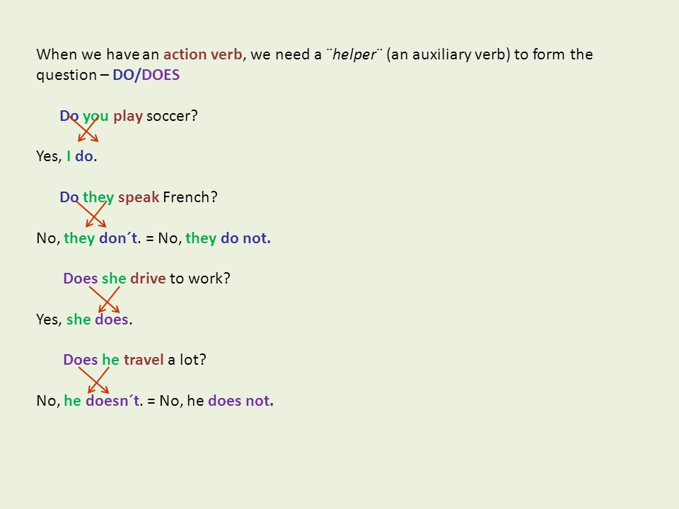 When we have an action verb, we need a ¨helper¨ (an auxiliary verb) to form the question – DO/DOES