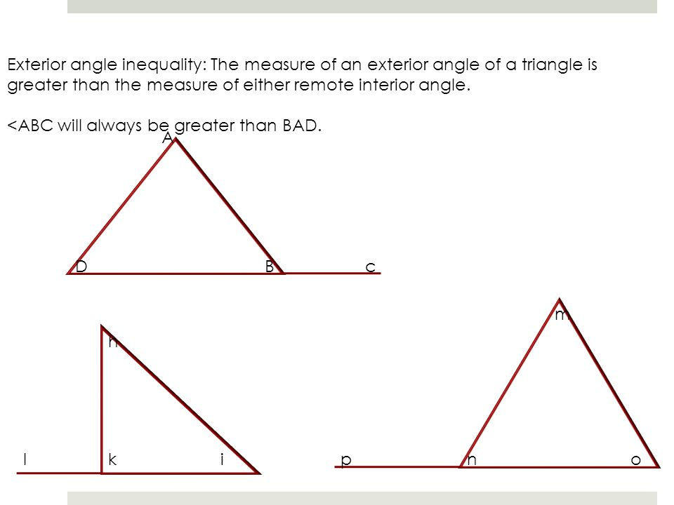 Exterior angle inequality: The measure of an exterior angle of a triangle is greater than the measure of either remote interior angle.