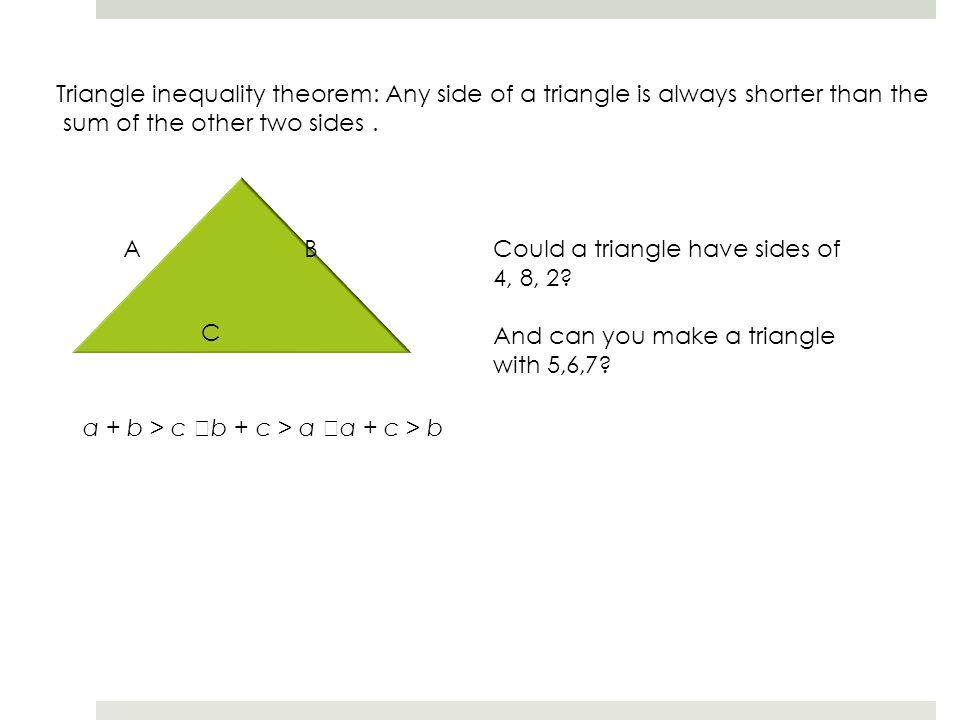Triangle inequality theorem: Any side of a triangle is always shorter than the