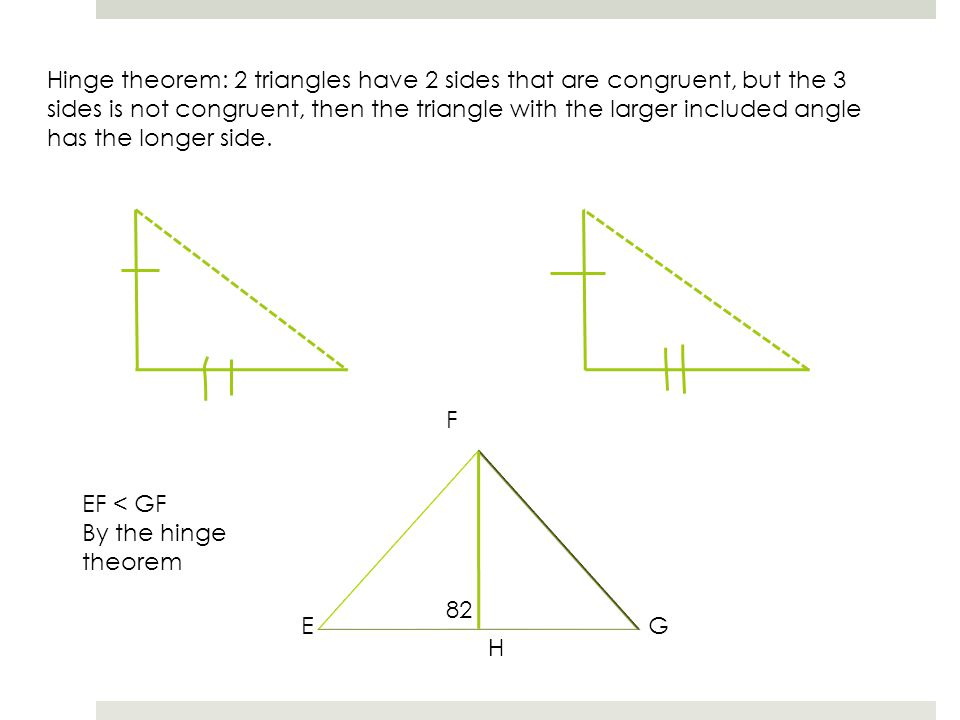 Hinge theorem: 2 triangles have 2 sides that are congruent, but the 3 sides is not congruent, then the triangle with the larger included angle has the longer side.