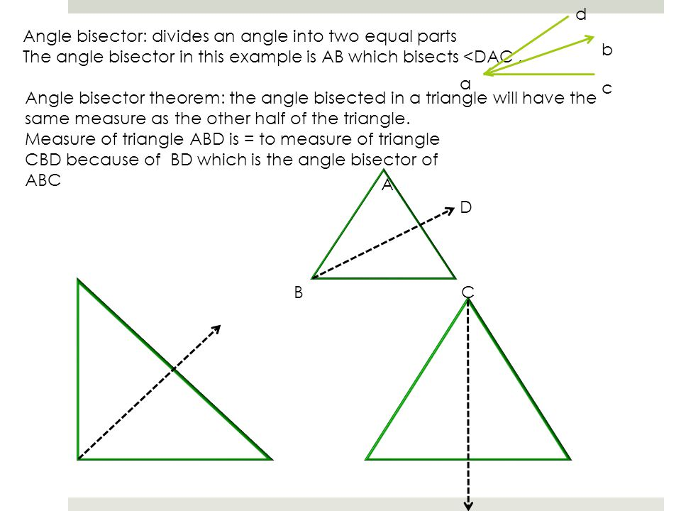 d b. Angle bisector: divides an angle into two equal parts. The angle bisector in this example is AB which bisects <DAC .