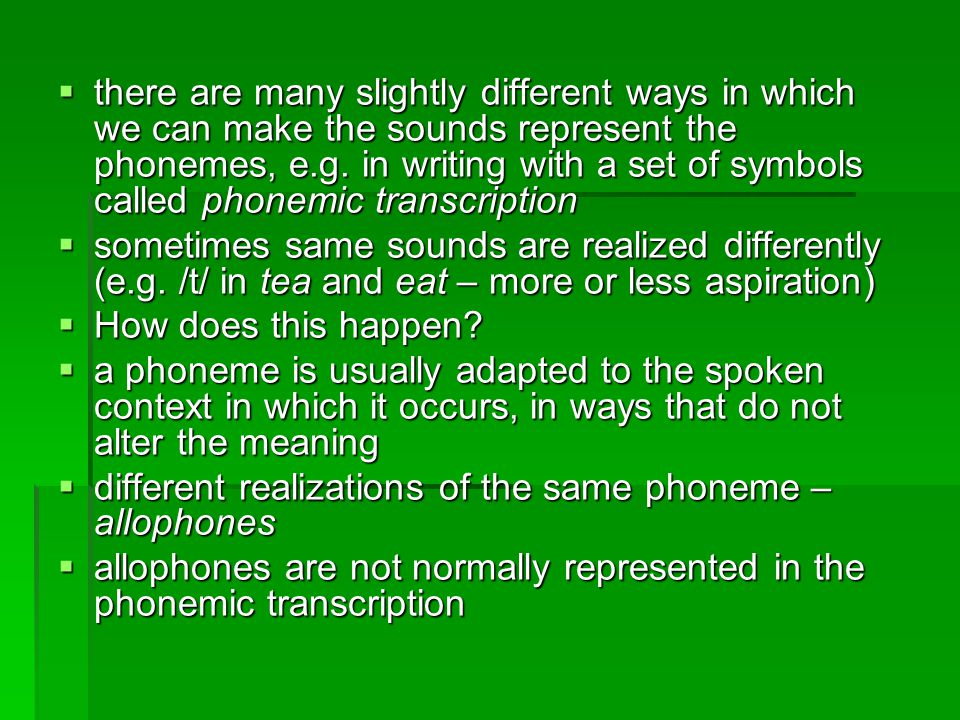 there are many slightly different ways in which we can make the sounds represent the phonemes, e.g. in writing with a set of symbols called phonemic transcription