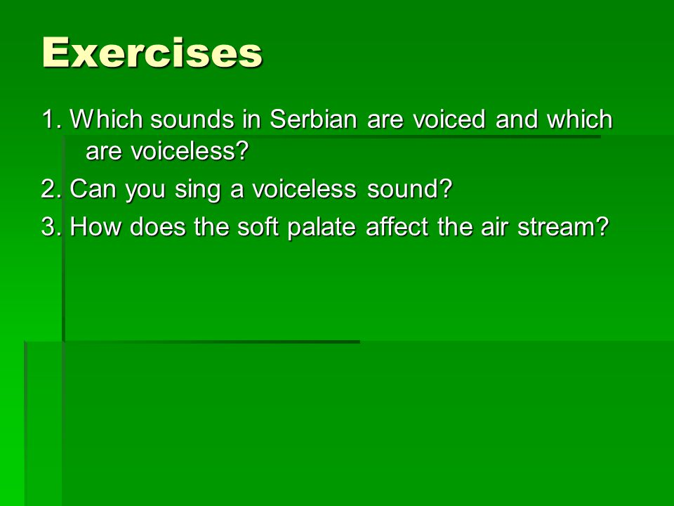 Exercises 1. Which sounds in Serbian are voiced and which are voiceless 2. Can you sing a voiceless sound