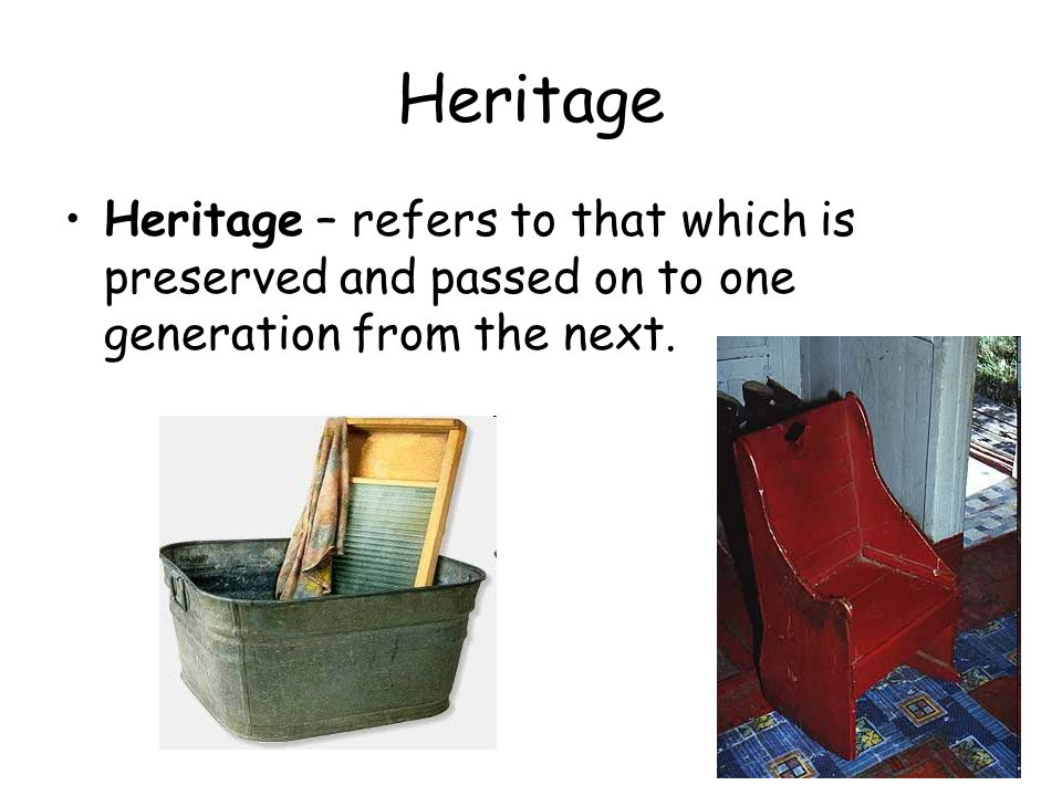 Heritage Heritage – refers to that which is preserved and passed on to one generation from the next.