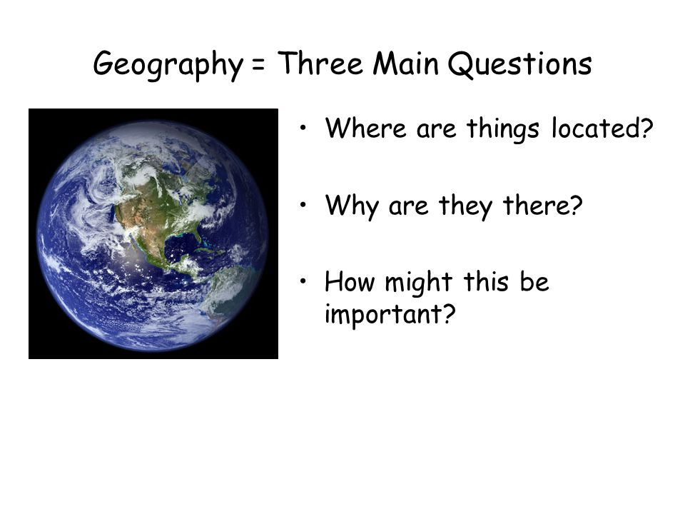 Geography = Three Main Questions