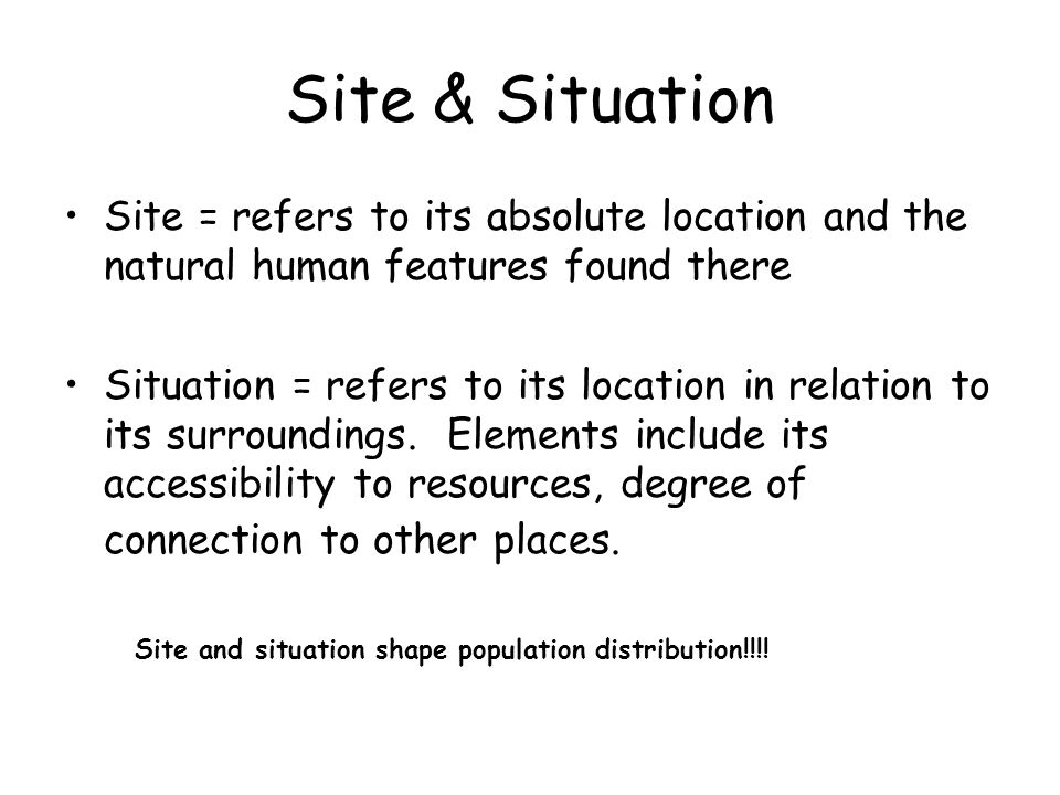 Site & Situation Site = refers to its absolute location and the natural human features found there.
