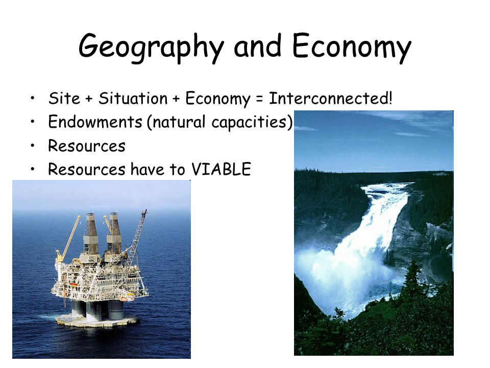 Geography and Economy Site + Situation + Economy = Interconnected!