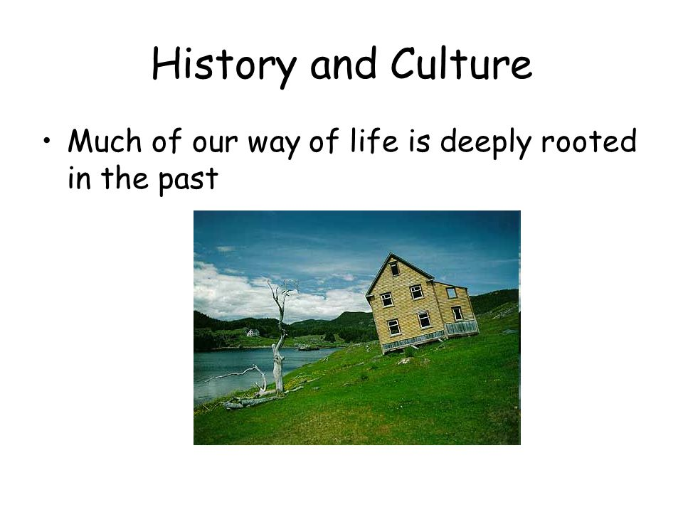 History and Culture Much of our way of life is deeply rooted in the past