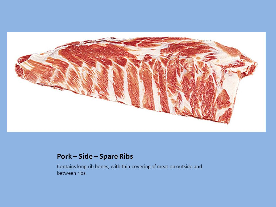 Pork – Side – Spare Ribs Contains long rib bones, with thin covering of meat on outside and between ribs.