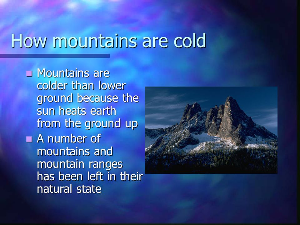 How mountains are cold Mountains are colder than lower ground because the sun heats earth from the ground up.