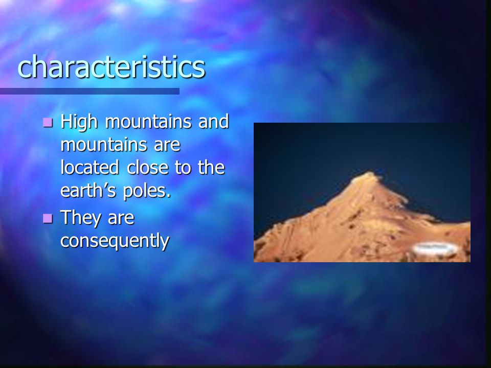 characteristics High mountains and mountains are located close to the earth's poles.