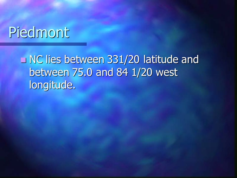 Piedmont NC lies between 331/20 latitude and between 75.0 and 84 1/20 west longitude.