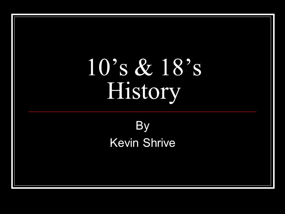 10's & 18's History By Kevin Shrive