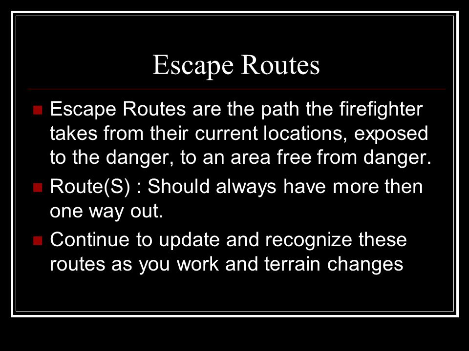Escape Routes Escape Routes are the path the firefighter takes from their current locations, exposed to the danger, to an area free from danger.