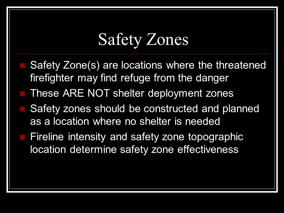 Safety Zones Safety Zone(s) are locations where the threatened firefighter may find refuge from the danger.