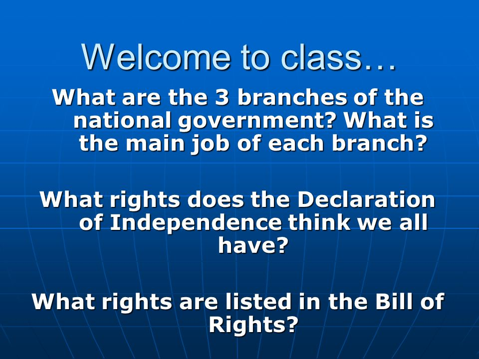 Welcome to class… What are the 3 branches of the national government What is the main job of each branch