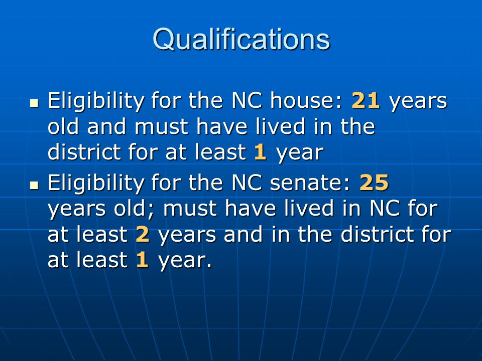 Qualifications Eligibility for the NC house: 21 years old and must have lived in the district for at least 1 year.