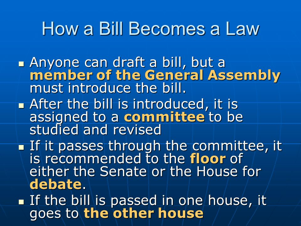How a Bill Becomes a Law Anyone can draft a bill, but a member of the General Assembly must introduce the bill.