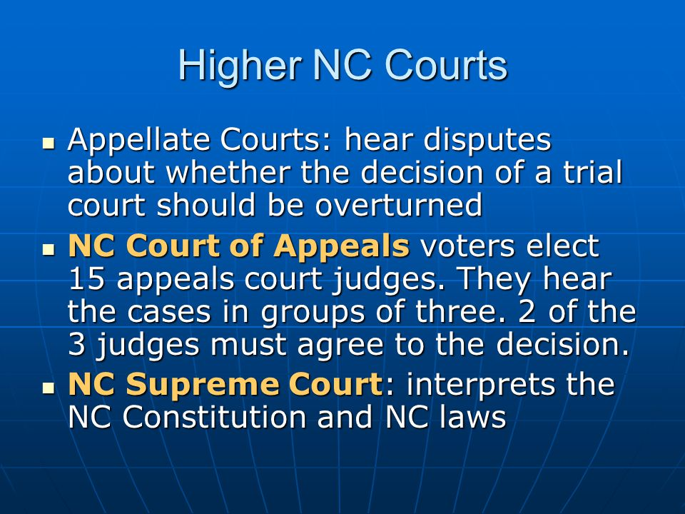Higher NC Courts Appellate Courts: hear disputes about whether the decision of a trial court should be overturned.