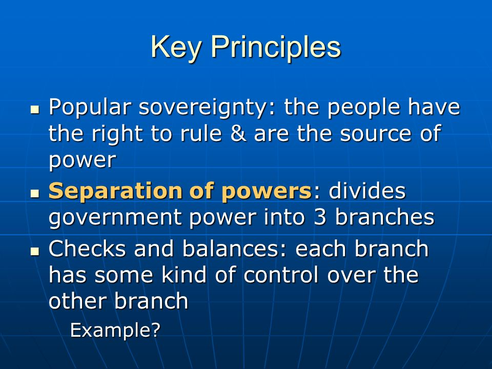 Key Principles Popular sovereignty: the people have the right to rule & are the source of power.