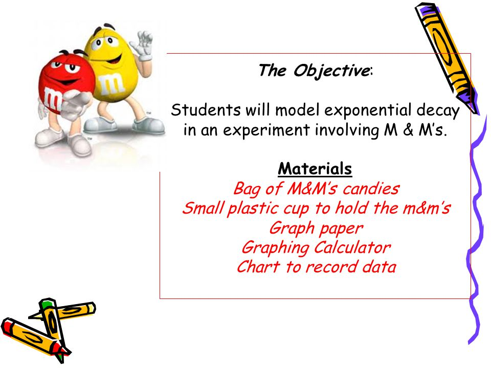 The Objective: Students will model exponential decay in an experiment involving M & M's.