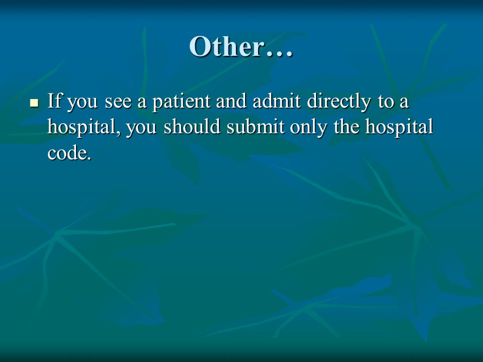 Other… If you see a patient and admit directly to a hospital, you should submit only the hospital code.