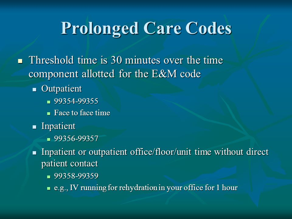 Prolonged Care Codes Threshold time is 30 minutes over the time component allotted for the E&M code.