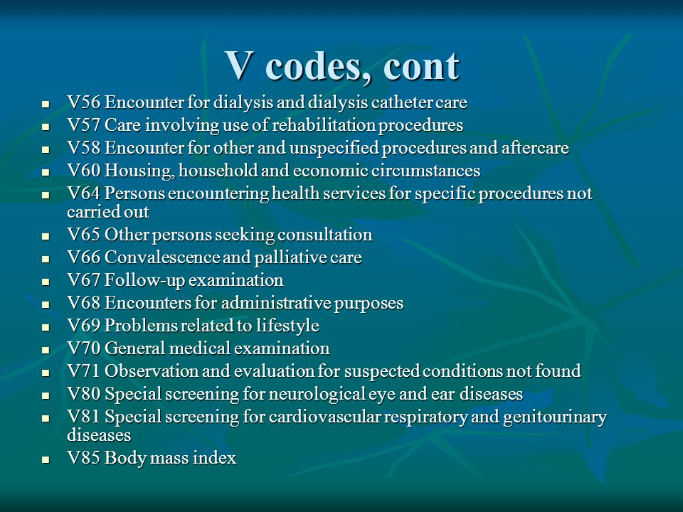 V codes, cont V56 Encounter for dialysis and dialysis catheter care
