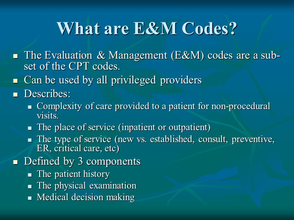 What are E&M Codes The Evaluation & Management (E&M) codes are a sub-set of the CPT codes. Can be used by all privileged providers.