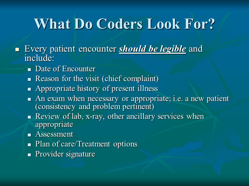 What Do Coders Look For Every patient encounter should be legible and include: Date of Encounter.