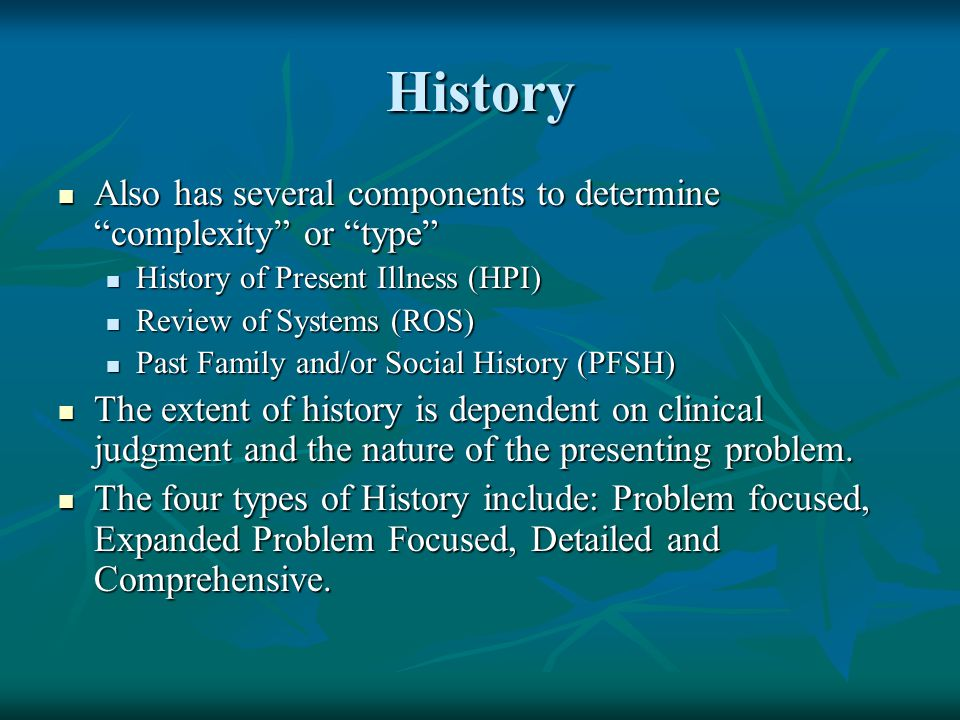 History Also has several components to determine complexity or type History of Present Illness (HPI)