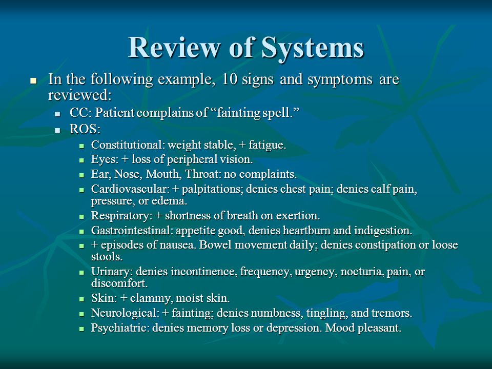 Review of Systems In the following example, 10 signs and symptoms are reviewed: CC: Patient complains of fainting spell.