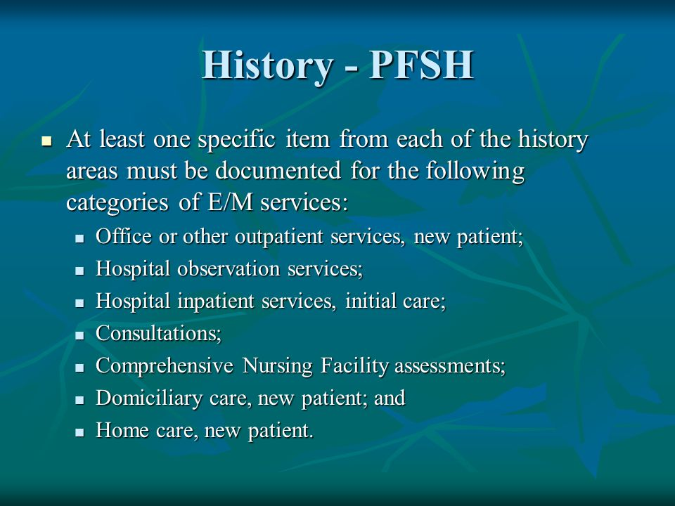 History - PFSH At least one specific item from each of the history areas must be documented for the following categories of E/M services: