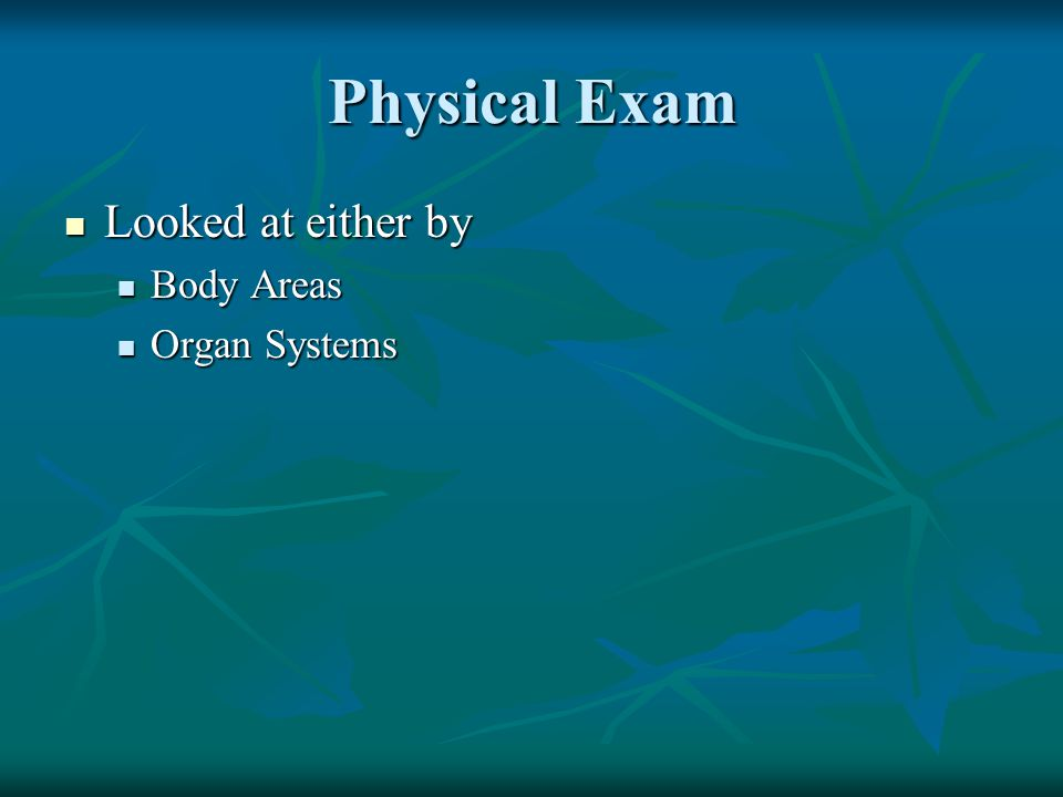 Physical Exam Looked at either by Body Areas Organ Systems