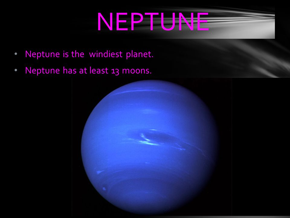 NEPTUNE Neptune is the windiest planet. Neptune has at least 13 moons.