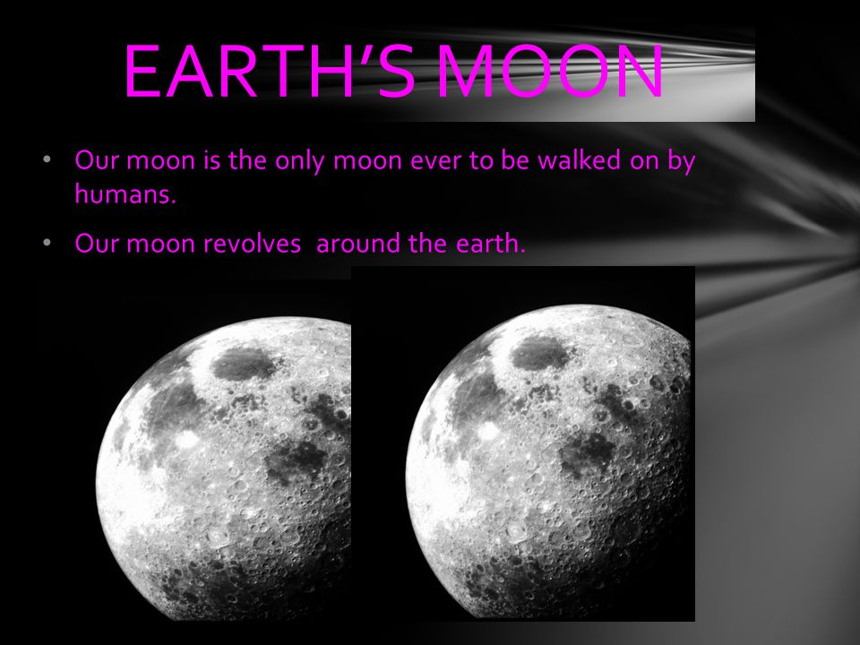 EARTH'S MOON Our moon is the only moon ever to be walked on by humans.
