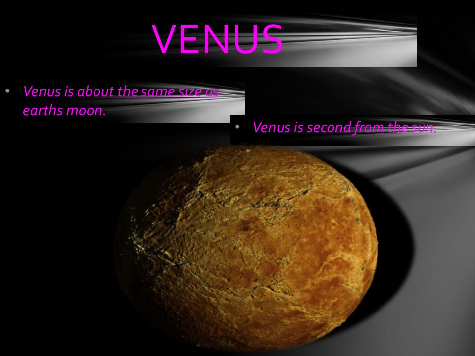 VENUS Venus is about the same size as earths moon.