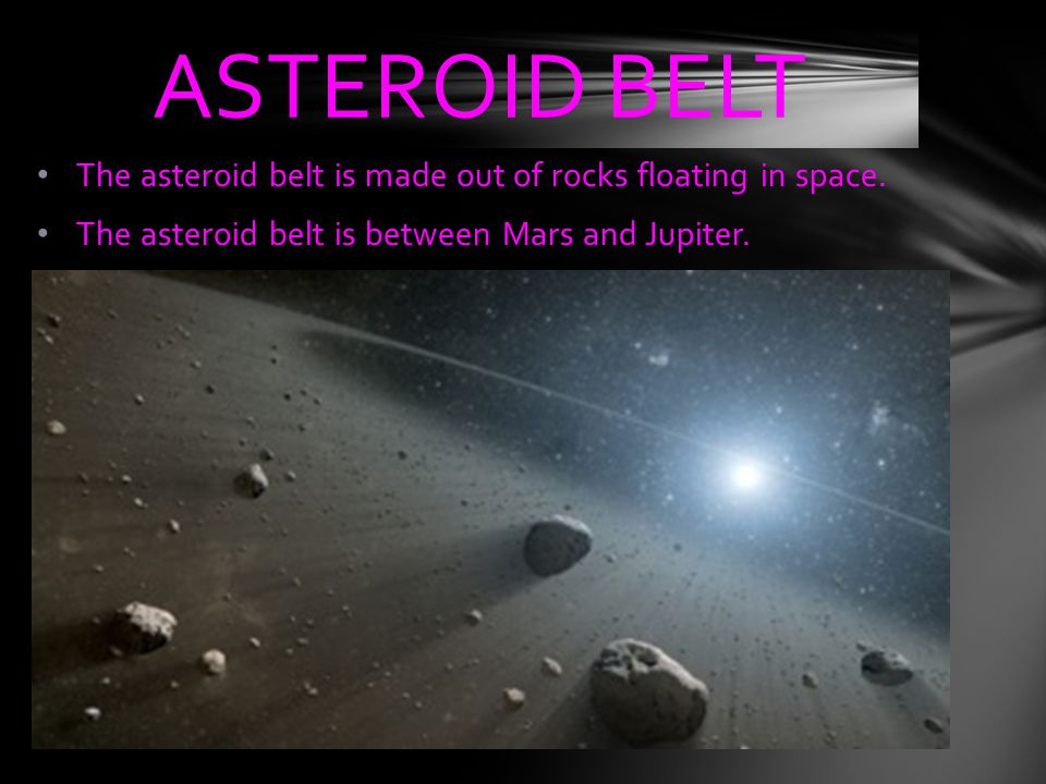 ASTEROID BELT The asteroid belt is made out of rocks floating in space.
