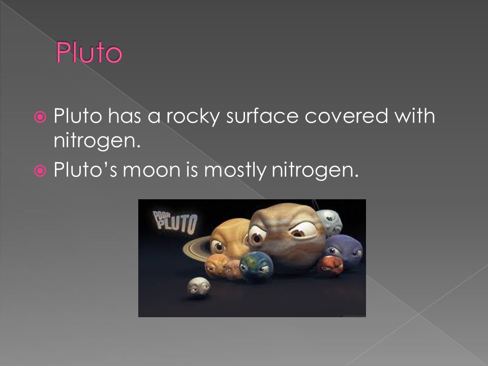 Pluto Pluto has a rocky surface covered with nitrogen.