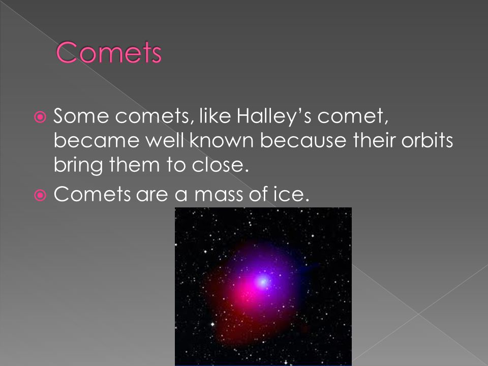 Comets Some comets, like Halley's comet, became well known because their orbits bring them to close.