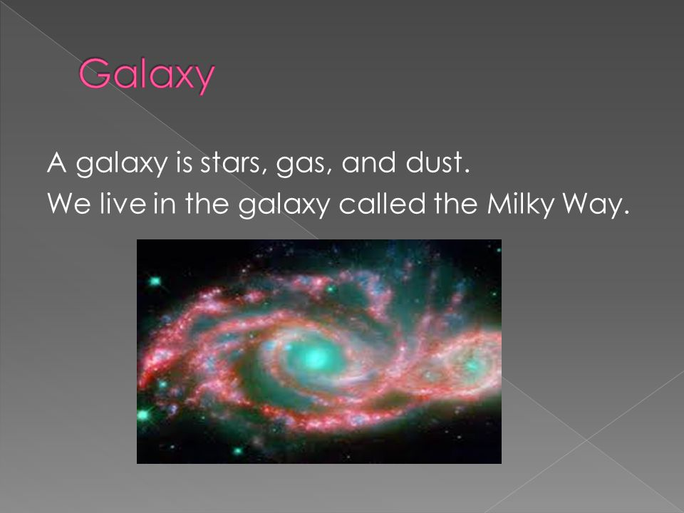 Galaxy A galaxy is stars, gas, and dust. We live in the galaxy called the Milky Way.