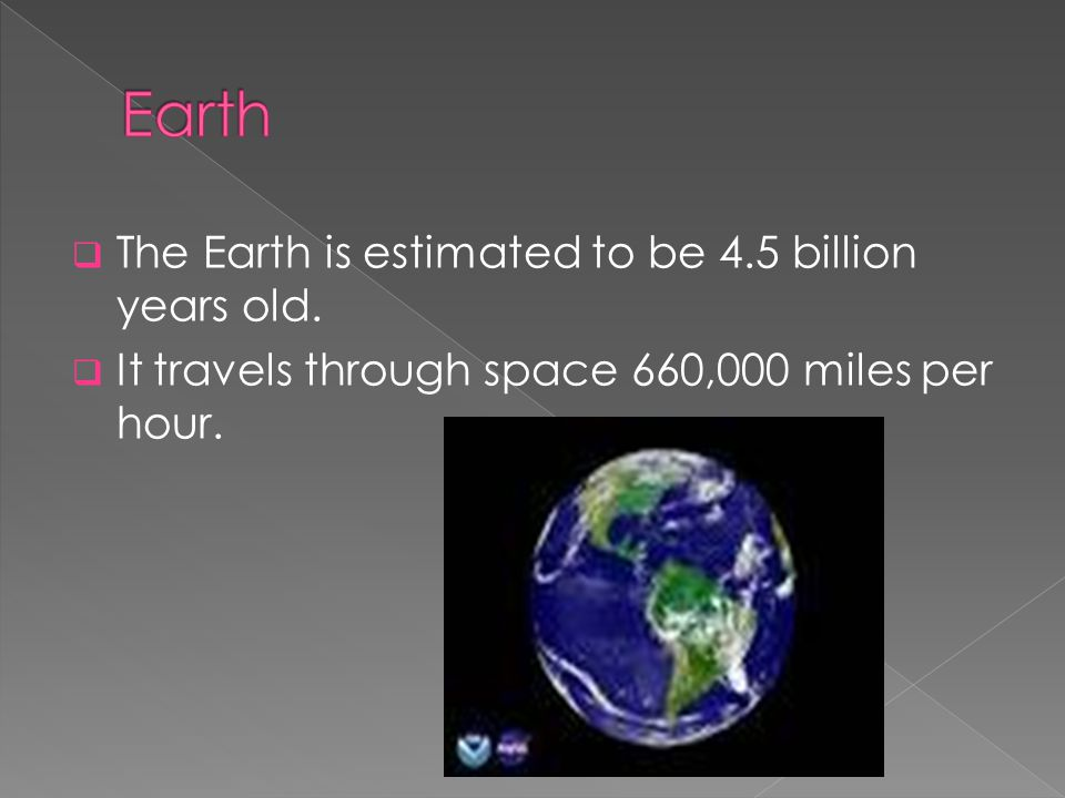 Earth The Earth is estimated to be 4.5 billion years old.