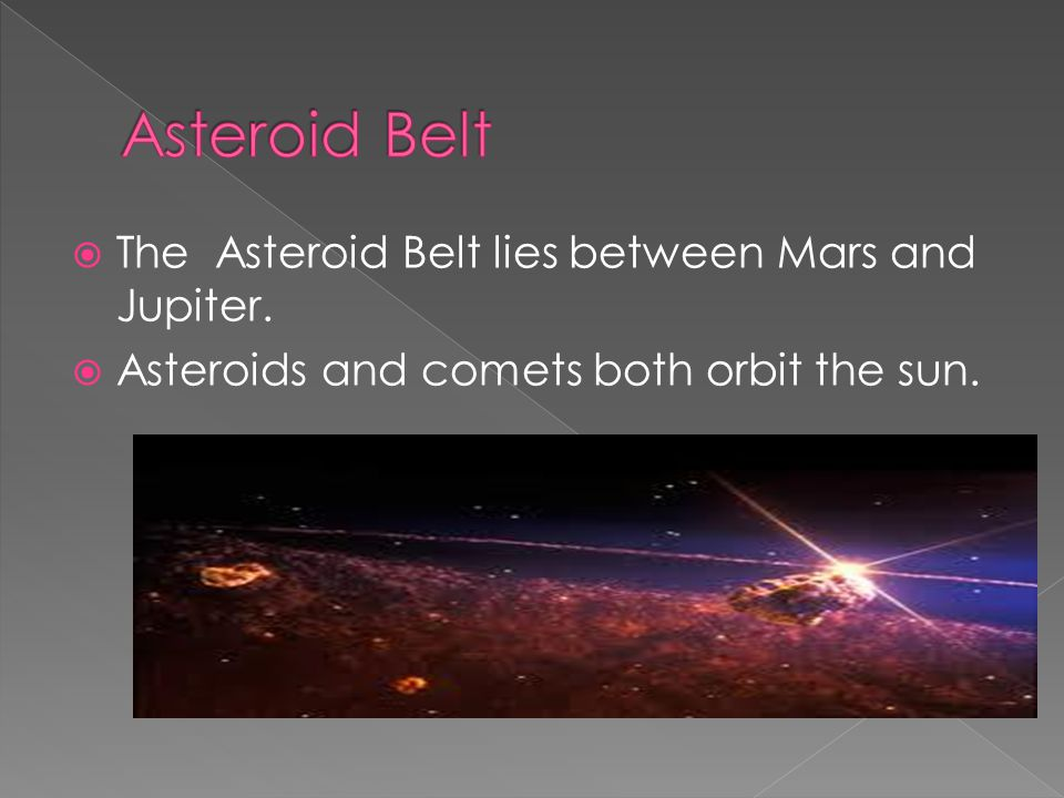Asteroid Belt The Asteroid Belt lies between Mars and Jupiter.