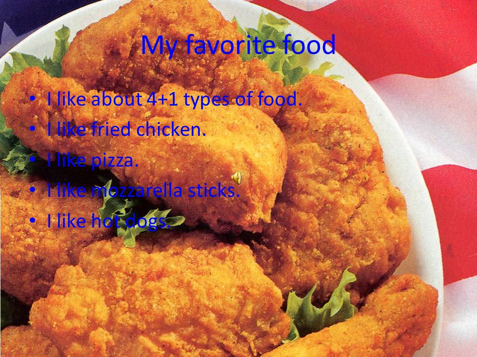 My favorite food I like about 4+1 types of food. I like fried chicken.