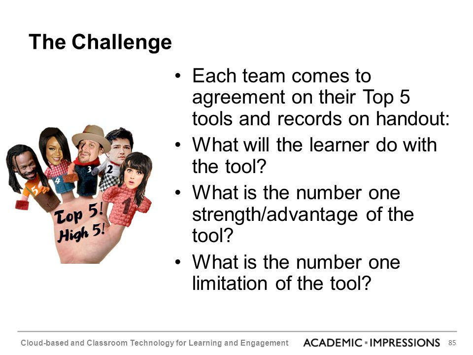 The Challenge Each team comes to agreement on their Top 5 tools and records on handout: What will the learner do with the tool